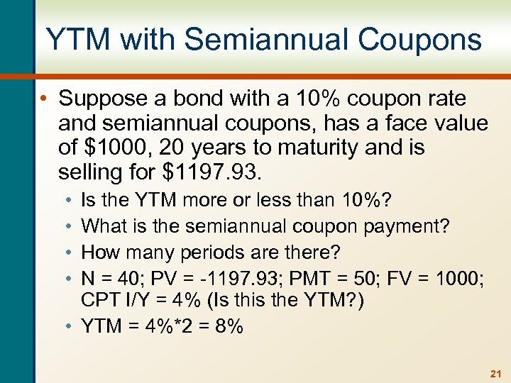 YTM with Semiannual Coupons • Suppose a bond with a 10% coupon rate and