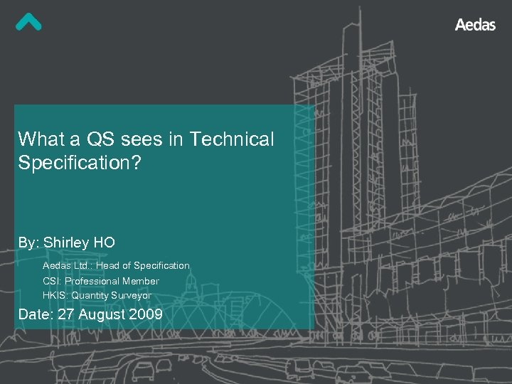 What a QS sees in Technical Specification? By: Shirley HO Aedas Ltd. : Head