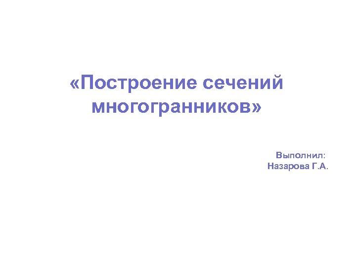 «Построение сечений многогранников» Выполнил: Назарова Г. А.