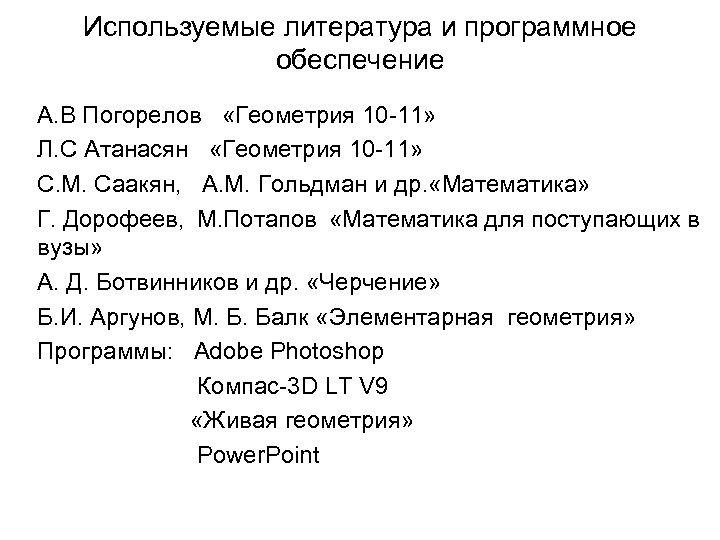 Используемые литература и программное обеспечение А. В Погорелов «Геометрия 10 -11» Л. С Атанасян
