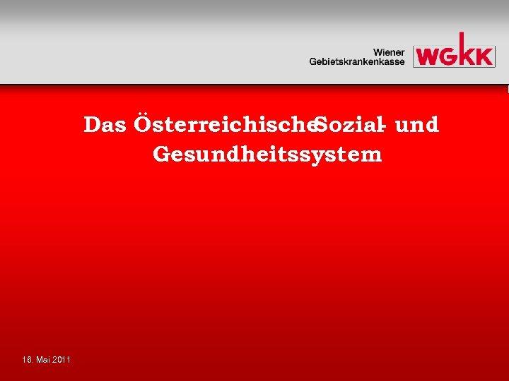 Das Österreichische Sozial und Gesundheitssystem 16. Mai 2011