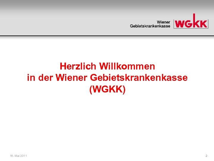 Herzlich Willkommen in der Wiener Gebietskrankenkasse (WGKK) 16. Mai 2011 2
