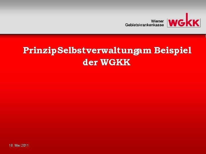 Prinzip. Selbstverwaltungam Beispiel der WGKK 16. Mai 2011