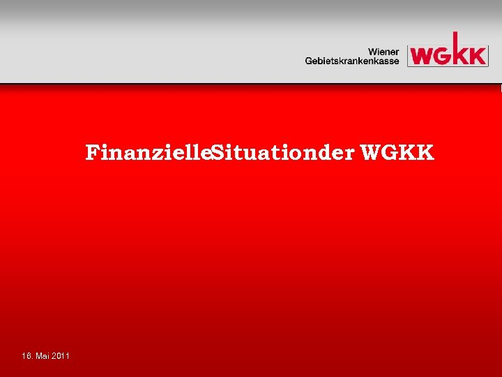 Finanzielle. Situationder WGKK 16. Mai 2011