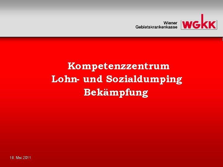 Kompetenzzentrum Lohn- und Sozialdumping Bekämpfung 16. Mai 2011