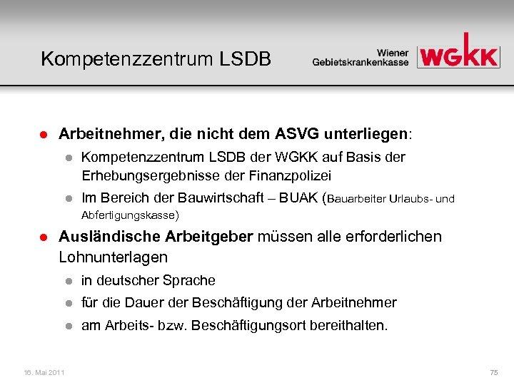Kompetenzzentrum LSDB l Arbeitnehmer, die nicht dem ASVG unterliegen: l Kompetenzzentrum LSDB der WGKK
