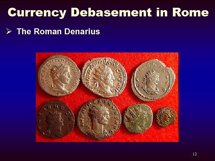 Currency Debasement in Rome Ø The Roman Denarius 12