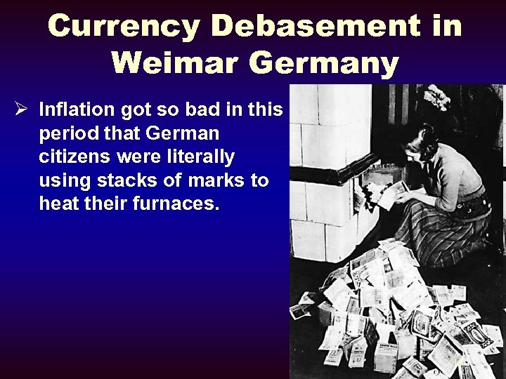 Currency Debasement in Weimar Germany Ø Inflation got so bad in this period that