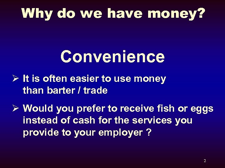 Why do we have money? Convenience Ø It is often easier to use money