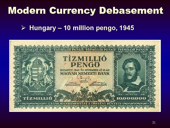 Modern Currency Debasement Ø Hungary – 10 million pengo, 1945 21