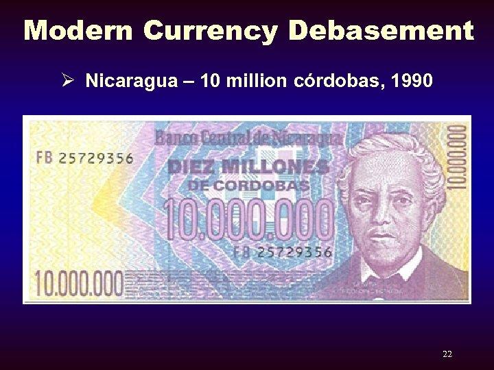 Modern Currency Debasement Ø Nicaragua – 10 million córdobas, 1990 22