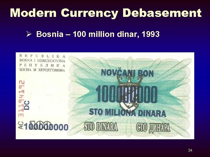 Modern Currency Debasement Ø Bosnia – 100 million dinar, 1993 24
