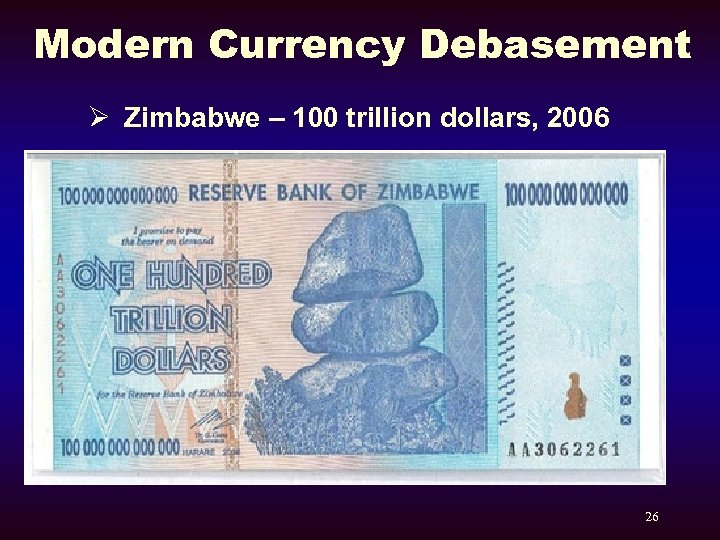 Modern Currency Debasement Ø Zimbabwe – 100 trillion dollars, 2006 26