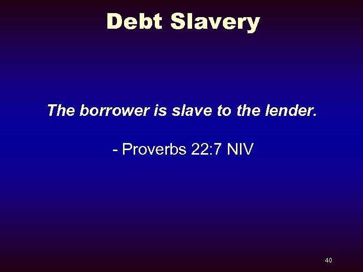 Debt Slavery The borrower is slave to the lender. - Proverbs 22: 7 NIV