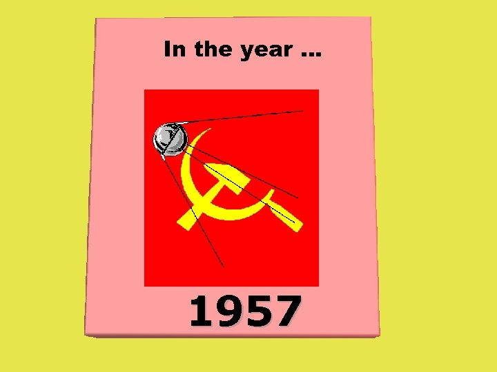 In the year. . . 1957