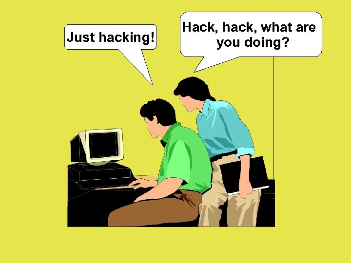 Just hacking! Hack, hack, what are you doing?