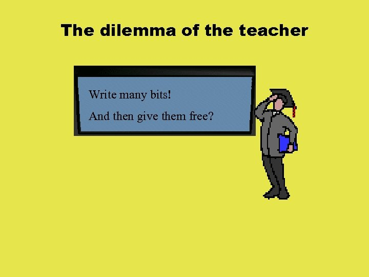 The dilemma of the teacher Write many bits! And then give them free?