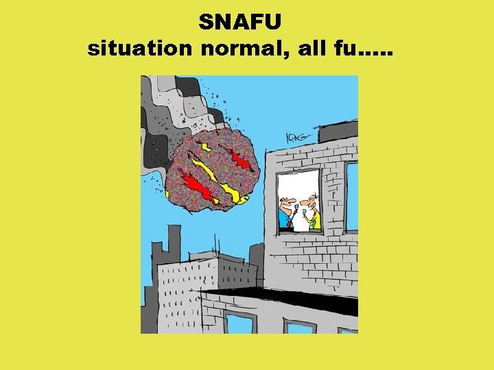 SNAFU situation normal, all fu. . .