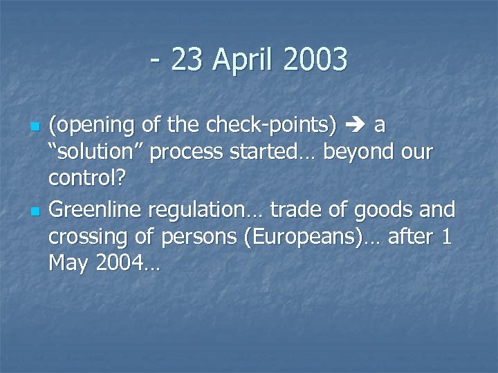 "- 23 April 2003 n n (opening of the check-points) a ""solution"" process started…"