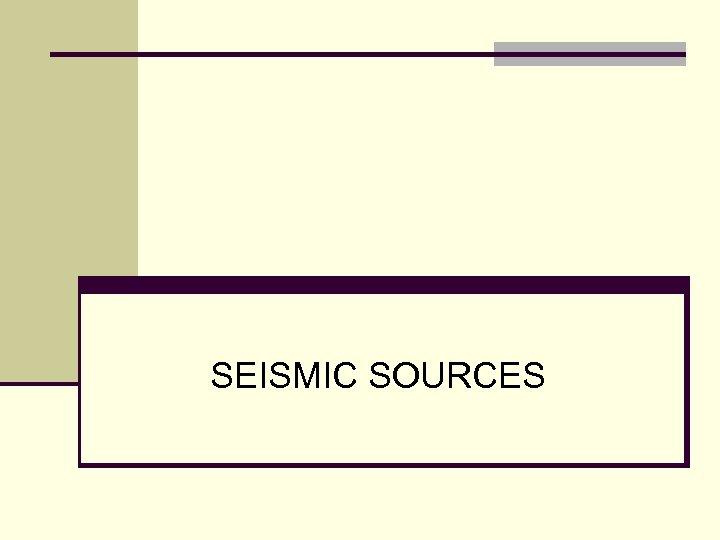 SEISMIC SOURCES