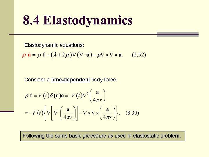8. 4 Elastodynamics Elastodynamic equations: Consider a time-dependent body force: Following the same basic