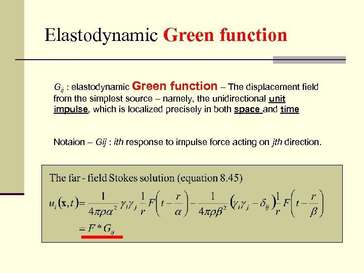 Elastodynamic Green function Gij : elastodynamic Green function – The displacement field from the
