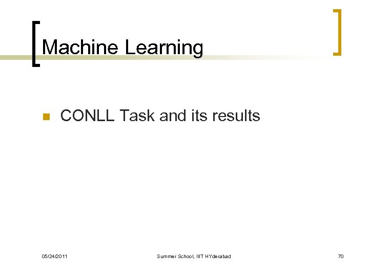Machine Learning n CONLL Task and its results 05/24/2011 Summer School, IIIT HYderabad 70