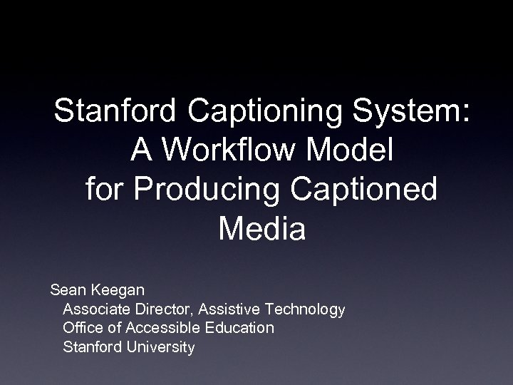 Stanford Captioning System: A Workflow Model for Producing Captioned Media Sean Keegan Associate Director,