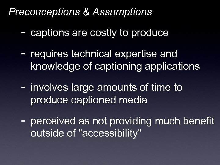 Preconceptions & Assumptions - captions are costly to produce - requires technical expertise and