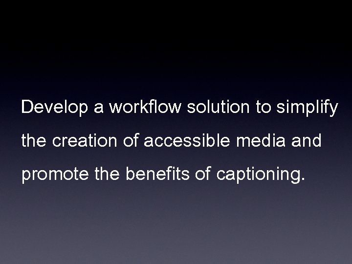 Develop a workflow solution to simplify the creation of accessible media and promote the