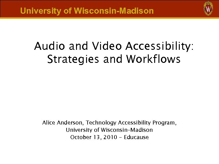 University of Wisconsin-Madison Audio and Video Accessibility: Strategies and Workflows Alice Anderson, Technology Accessibility
