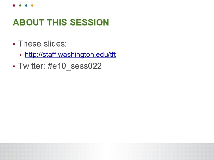 ABOUT THIS SESSION • These slides: • • http: //staff. washington. edu/tft Twitter: #e