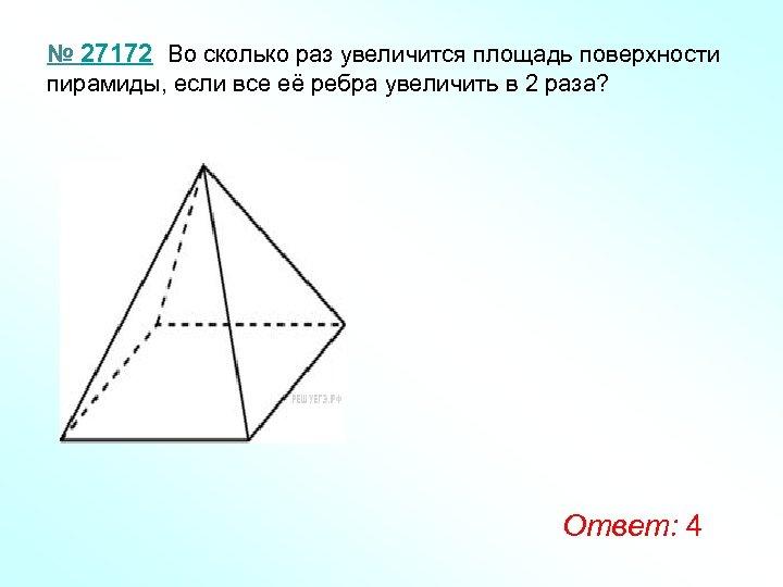 № 27172 Во сколько раз увеличится площадь поверхности пирамиды, если все её ребра увеличить