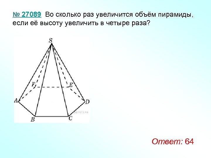 № 27089 Во сколько раз увеличится объём пирамиды, если её высоту увеличить в четыре