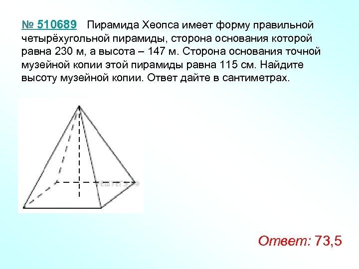 № 510689 Пирамида Хеопса имеет форму правильной четырёхугольной пирамиды, сторона основания которой равна 230