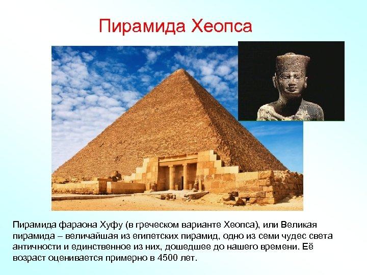 Пирамида Хеопса Пирамида фараона Хуфу (в греческом варианте Хеопса), или Великая пирамида – величайшая