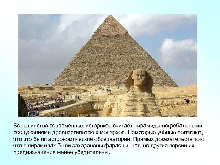 Большинство современных историков считает пирамиды погребальными сооружениями древнеегипетских монархов. Некоторые учёные полагают, что это