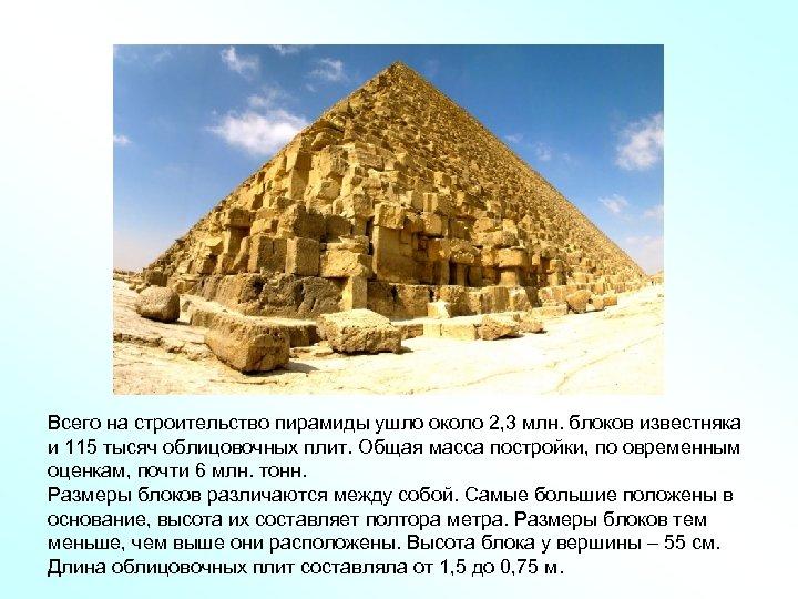 Всего на строительство пирамиды ушло около 2, 3 млн. блоков известняка и 115 тысяч
