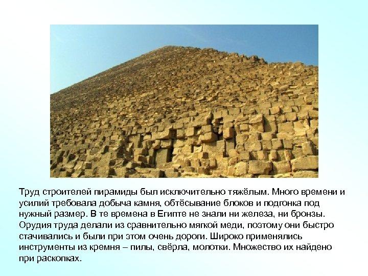 Труд строителей пирамиды был исключительно тяжёлым. Много времени и усилий требовала добыча камня, обтёсывание