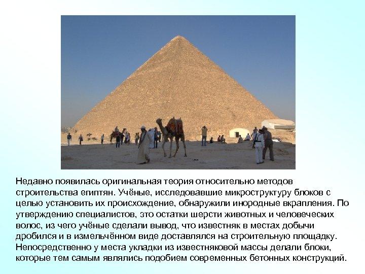 Недавно появилась оригинальная теория относительно методов строительства египтян. Учёные, исследовавшие микроструктуру блоков с целью