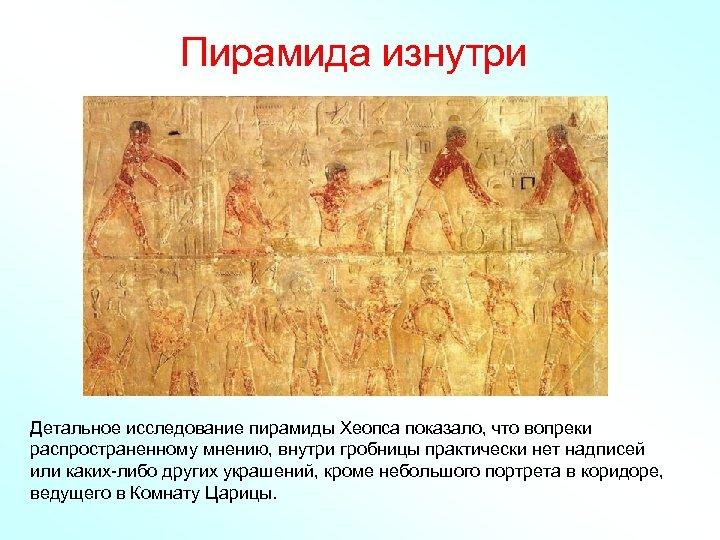Пирамида изнутри Детальное исследование пирамиды Хеопса показало, что вопреки распространенному мнению, внутри гробницы практически
