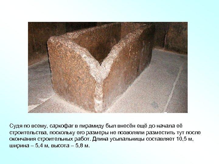 Судя по всему, саркофаг в пирамиду был внесён ещё до начала её строительства, поскольку