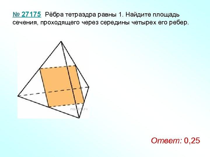 № 27175 Рёбра тетраэдра равны 1. Найдите площадь сечения, проходящего через середины четырех его