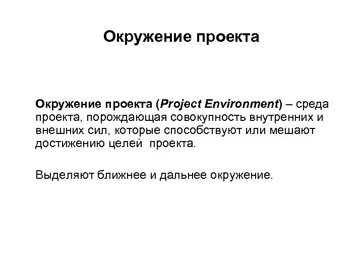 Окружение проекта (Project Environment) – среда проекта, порождающая совокупность внутренних и внешних сил, которые