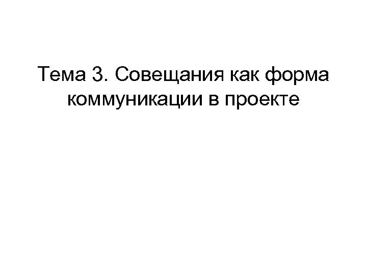 Тема 3. Совещания как форма коммуникации в проекте