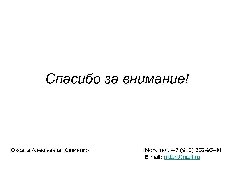 Спасибо за внимание! Оксана Алексеевна Клименко Моб. тел. +7 (916) 332 -93 -40 E-mail: