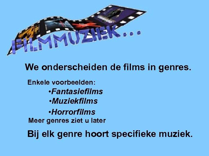 Filmmuziek We onderscheiden de films in genres. Enkele voorbeelden: • Fantasiefilms • Muziekfilms •