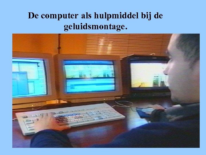 De computer als hulpmiddel bij de geluidsmontage.