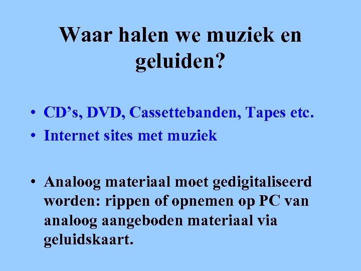 Waar halen we muziek en geluiden? • CD's, DVD, Cassettebanden, Tapes etc. • Internet