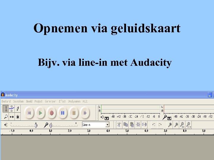 Opnemen via geluidskaart Bijv. via line-in met Audacity